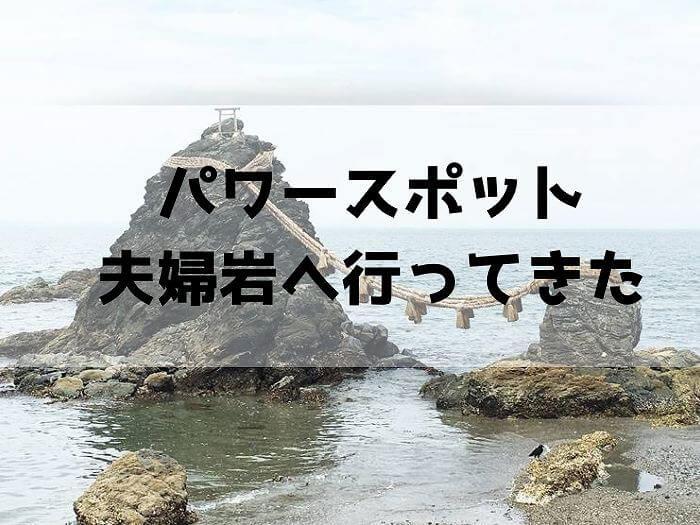 夫婦岩と二見興玉神社のアクセスや駐車場は?カップルで行ってもいい?